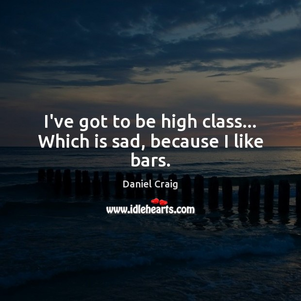 I've got to be high class… Which is sad, because I like bars. Image