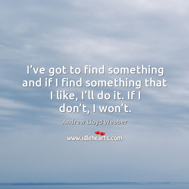I've got to find something and if I find something that I like, I'll do it. If I don't, I won't. Andrew Lloyd Webber Picture Quote