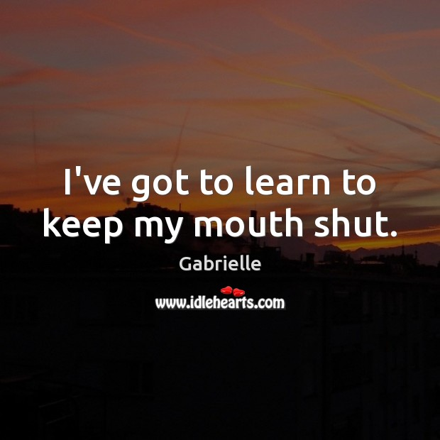 Image, I've got to learn to keep my mouth shut.