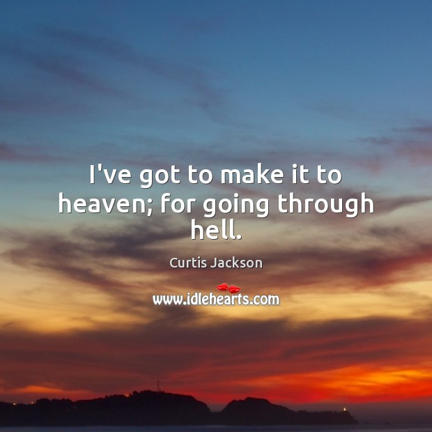 I've got to make it to heaven; for going through hell. Image