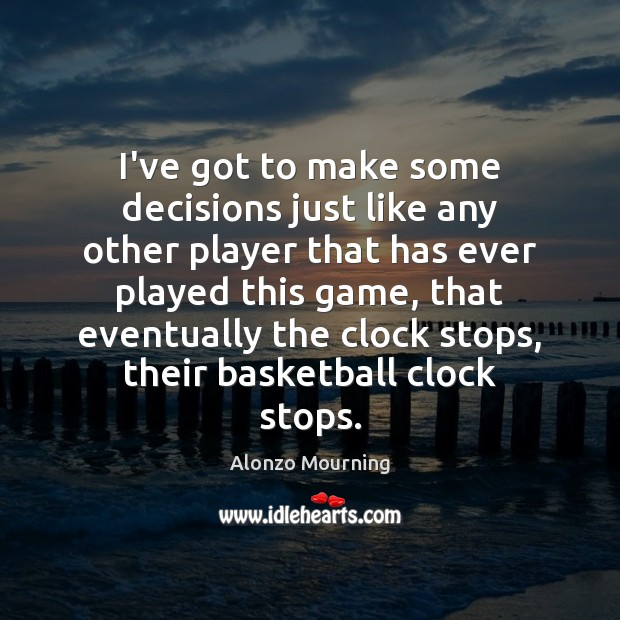 I've got to make some decisions just like any other player that Alonzo Mourning Picture Quote