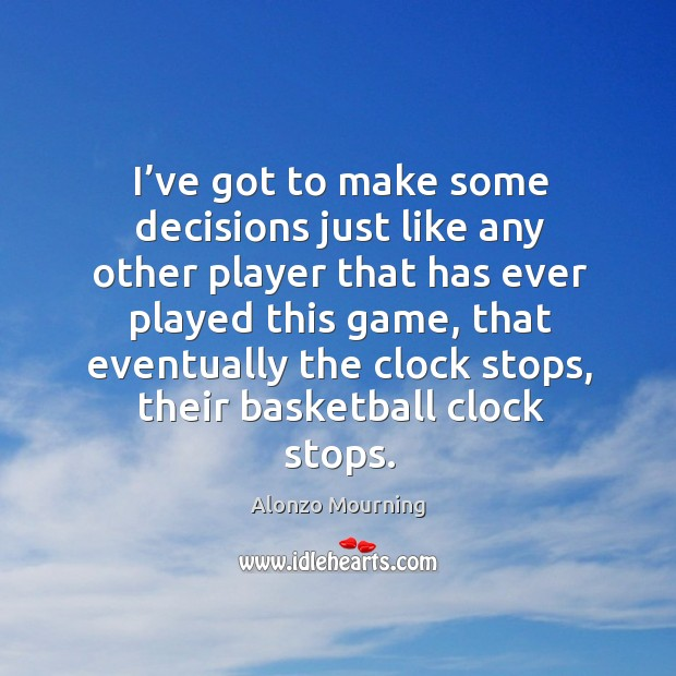 I've got to make some decisions just like any other player that has ever played this game Alonzo Mourning Picture Quote