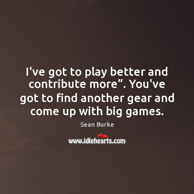 """I've got to play better and contribute more"""". You've got to find Image"""