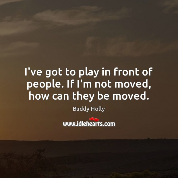 Image, I've got to play in front of people. If I'm not moved, how can they be moved.