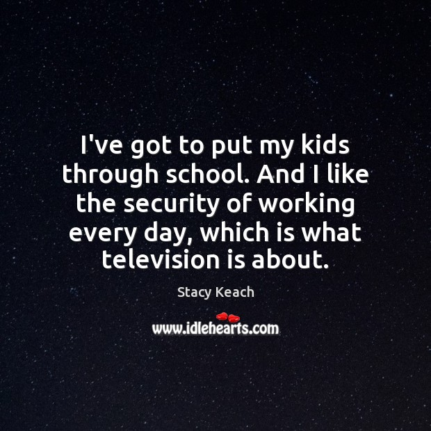 I've got to put my kids through school. And I like the Television Quotes Image
