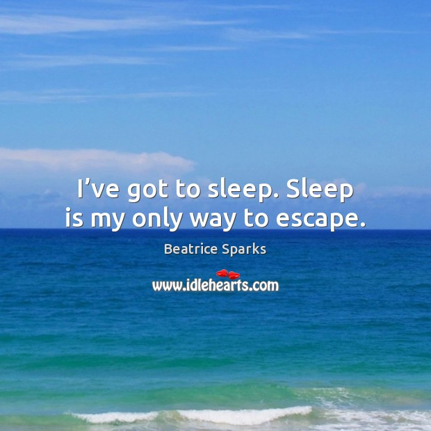 I've got to sleep. Sleep is my only way to escape. Sleep Quotes Image