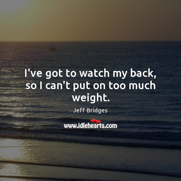 I've got to watch my back, so I can't put on too much weight. Jeff Bridges Picture Quote