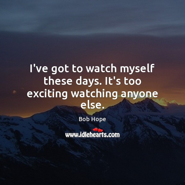 I've got to watch myself these days. It's too exciting watching anyone else. Image