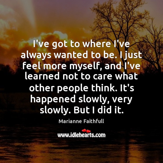 I've got to where I've always wanted to be. I just feel Marianne Faithfull Picture Quote