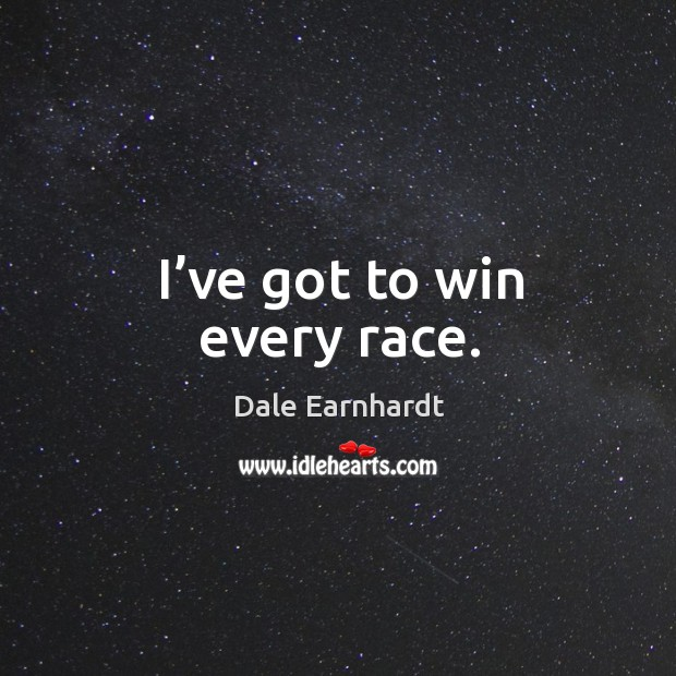 I've got to win every race. Dale Earnhardt Picture Quote