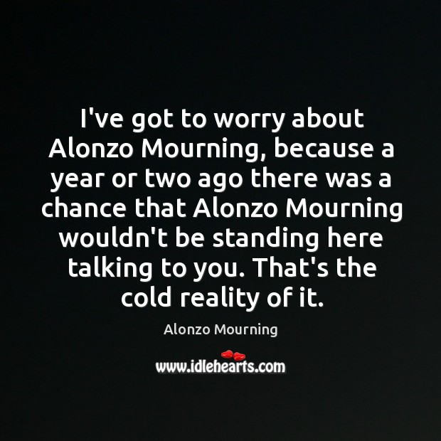 I've got to worry about Alonzo Mourning, because a year or two Alonzo Mourning Picture Quote