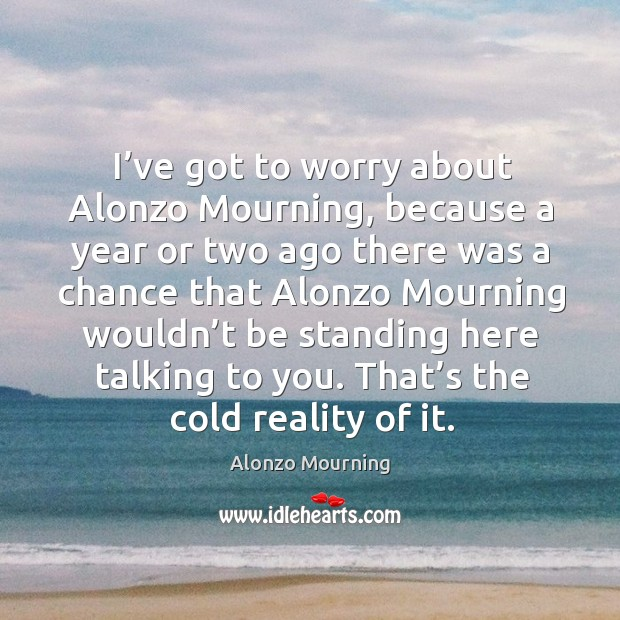 I've got to worry about alonzo mourning, because a year or two ago there was a chance that alonzo Alonzo Mourning Picture Quote