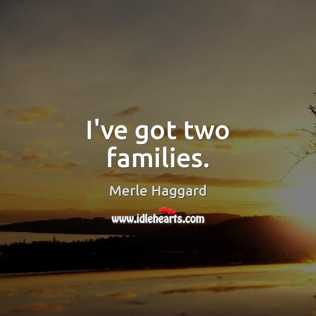 I've got two families. Merle Haggard Picture Quote