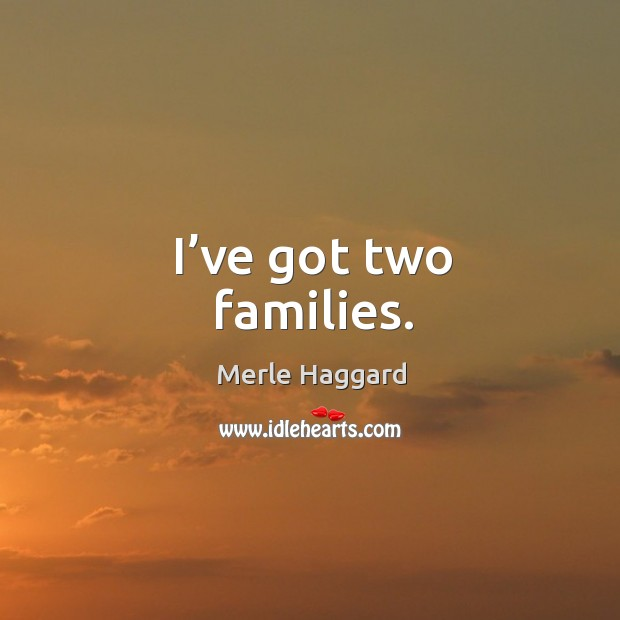 I've got two families. Image