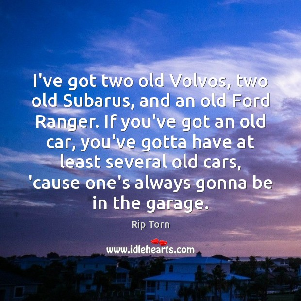 I've got two old Volvos, two old Subarus, and an old Ford Rip Torn Picture Quote