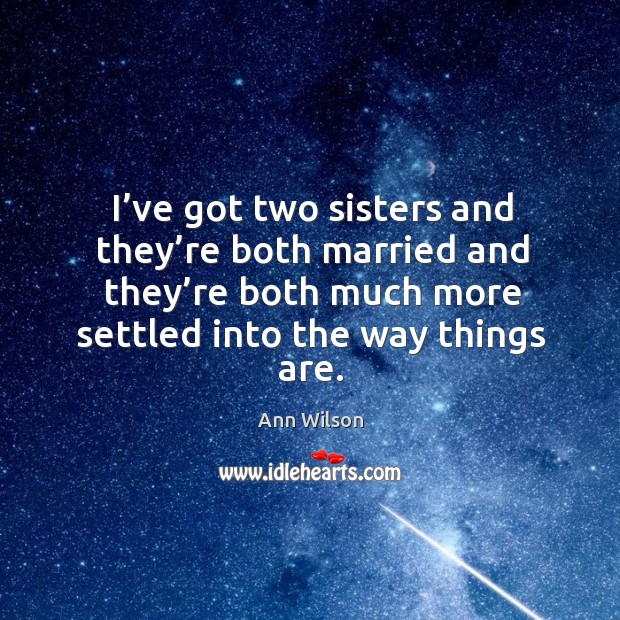 I've got two sisters and they're both married and they're both much more settled into the way things are. Image
