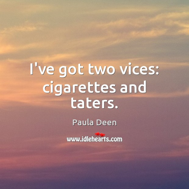 I've got two vices: cigarettes and taters. Image