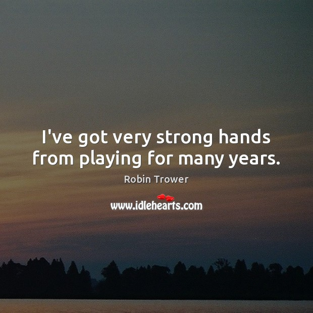 I've got very strong hands from playing for many years. Robin Trower Picture Quote