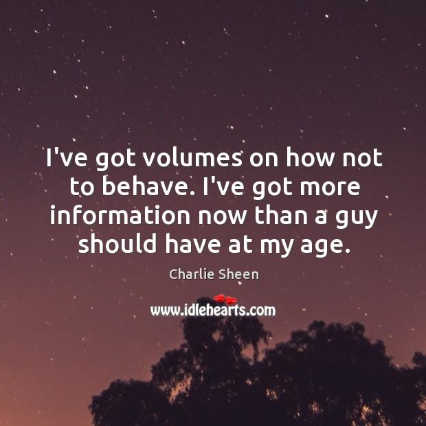 I've got volumes on how not to behave. I've got more information Image