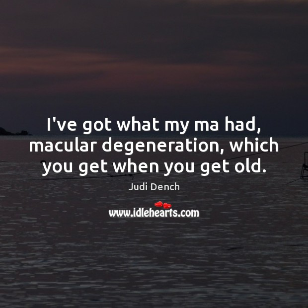 I've got what my ma had, macular degeneration, which you get when you get old. Judi Dench Picture Quote