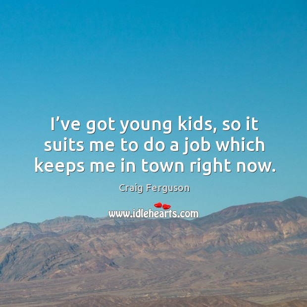 I've got young kids, so it suits me to do a job which keeps me in town right now. Image