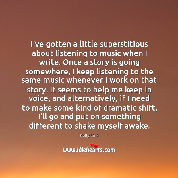 I've gotten a little superstitious about listening to music when I write. Kelly Link Picture Quote