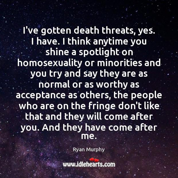 I've gotten death threats, yes. I have. I think anytime you shine Image