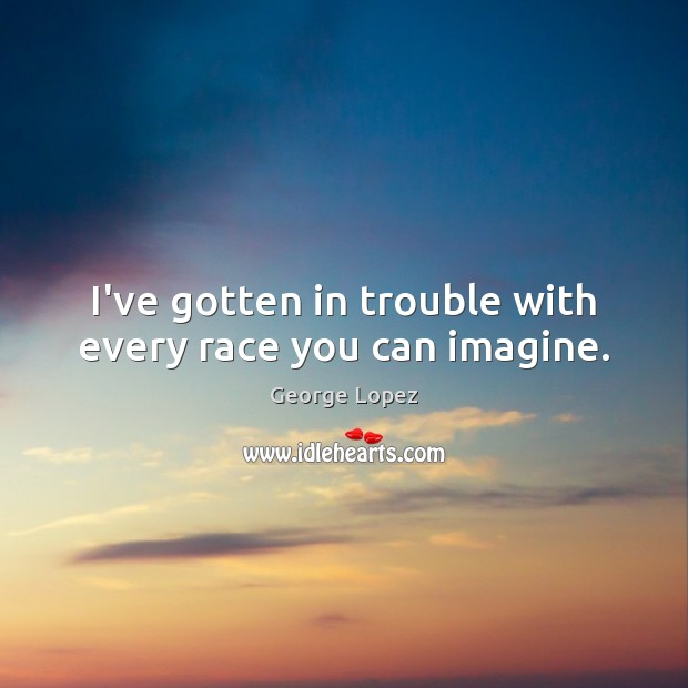 I've gotten in trouble with every race you can imagine. George Lopez Picture Quote