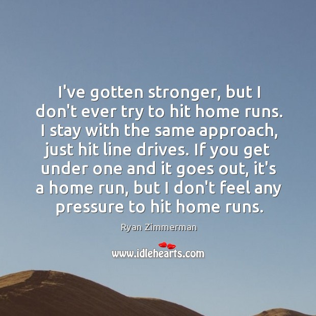 I've gotten stronger, but I don't ever try to hit home runs. Image