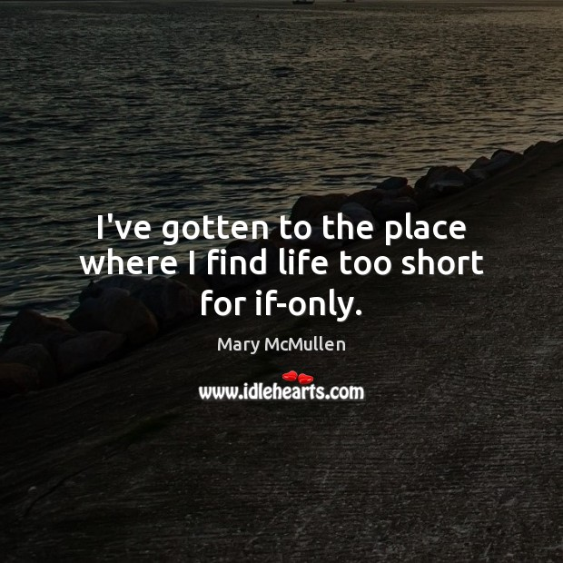 I've gotten to the place where I find life too short for if-only. Image