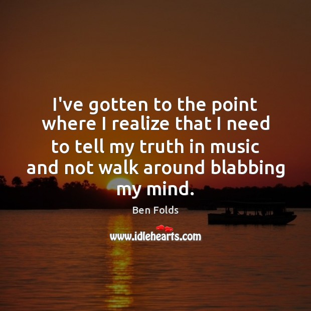 I've gotten to the point where I realize that I need to Music Quotes Image