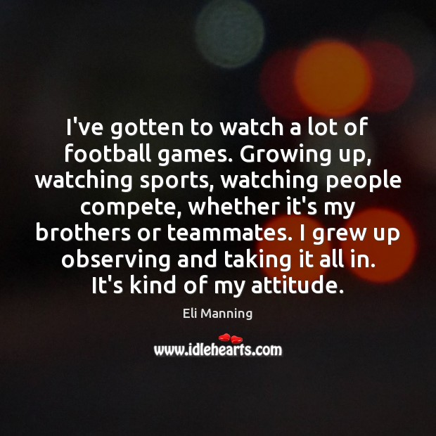 I've gotten to watch a lot of football games. Growing up, watching Eli Manning Picture Quote