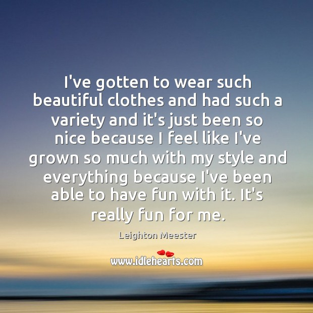 Image, I've gotten to wear such beautiful clothes and had such a variety