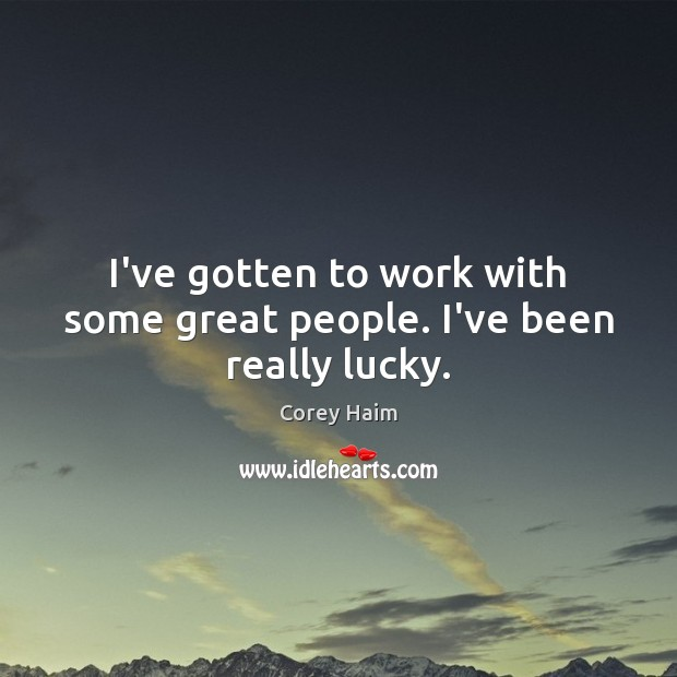 I've gotten to work with some great people. I've been really lucky. Image