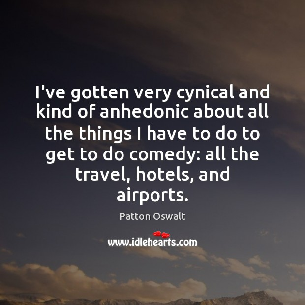 I've gotten very cynical and kind of anhedonic about all the things Patton Oswalt Picture Quote