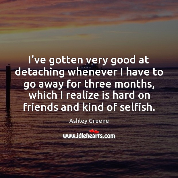 I've gotten very good at detaching whenever I have to go away Selfish Quotes Image