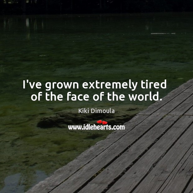 I've grown extremely tired  of the face of the world. Image