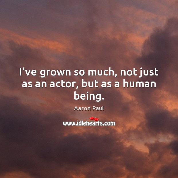 I've grown so much, not just as an actor, but as a human being. Aaron Paul Picture Quote
