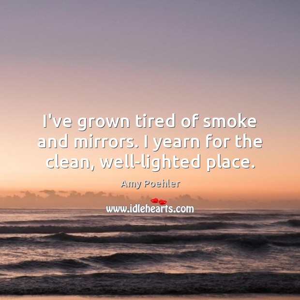 I've grown tired of smoke and mirrors. I yearn for the clean, well-lighted place. Amy Poehler Picture Quote