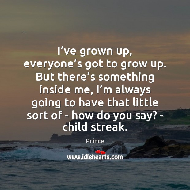 I've grown up, everyone's got to grow up. But there' Prince Picture Quote