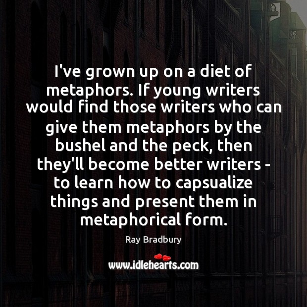 I've grown up on a diet of metaphors. If young writers would Image