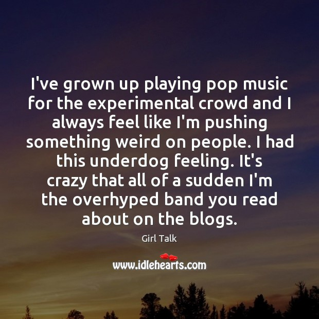 I've grown up playing pop music for the experimental crowd and I Image