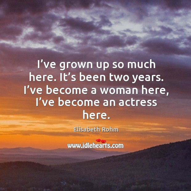 I've grown up so much here. It's been two years. I've become a woman here, I've become an actress here. Image