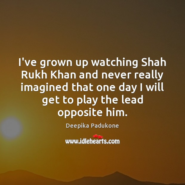 I've grown up watching Shah Rukh Khan and never really imagined that Deepika Padukone Picture Quote