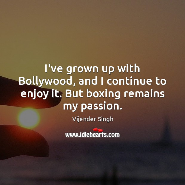 I've grown up with Bollywood, and I continue to enjoy it. But boxing remains my passion. Image