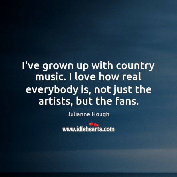 I've grown up with country music. I love how real everybody is, Julianne Hough Picture Quote