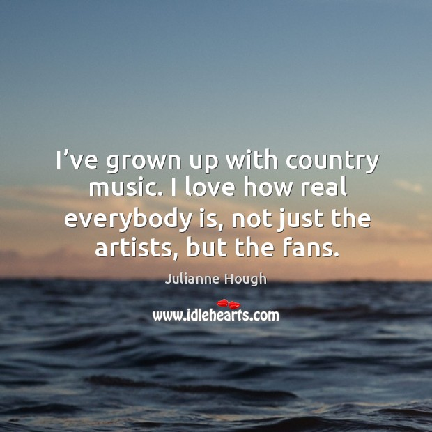 I've grown up with country music. I love how real everybody is, not just the artists, but the fans. Image