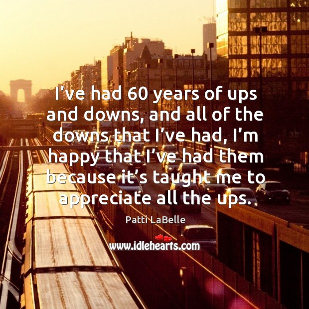 I've had 60 years of ups and downs, and all of the downs that I've had, I'm happy that Image