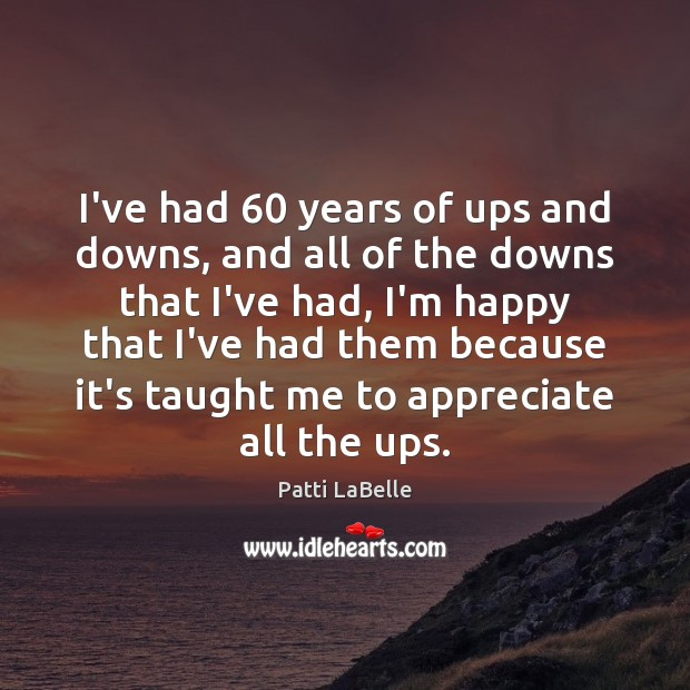 I've had 60 years of ups and downs, and all of the downs Appreciate Quotes Image