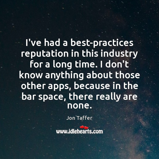 I've had a best-practices reputation in this industry for a long time. Image